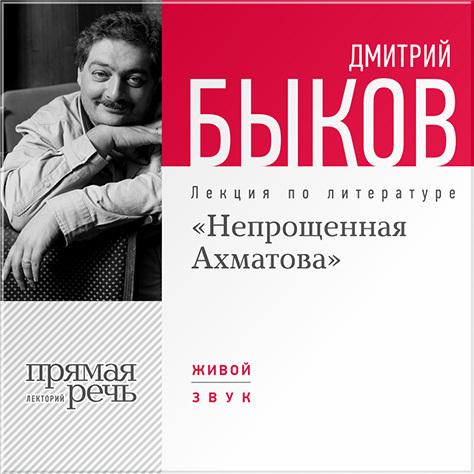Дмитрий Быков Лекция «Непрощенная Ахматова»