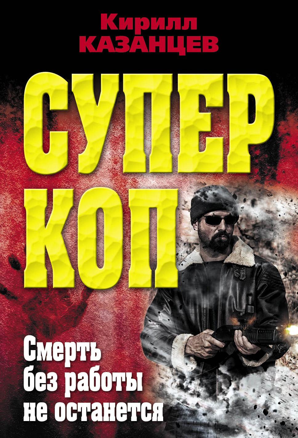 Кирилл Казанцев Смерть без работы не останется казанцев к суперкоп смерть без работы не остается