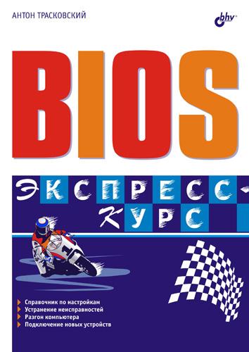 Антон Трасковский BIOS. Экспресс-курс bios разгон и оптимизация компьютера