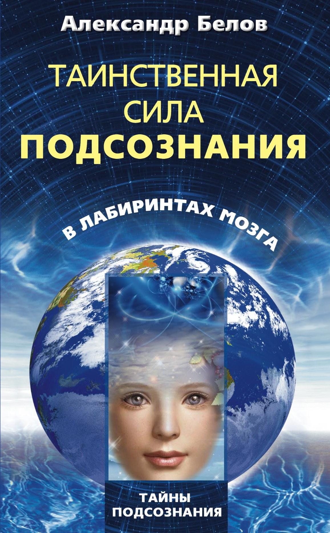 Александр Белов Таинственная сила подсознания. В лабиринтах мозга александр белов таинственная сила подсознания в лабиринтах мозга