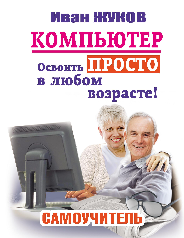 Иван Жуков Компьютер. Освоить просто в любом возрасте! Самоучитель жуков и компьютер освоить просто в любом возрасте самоучитель isbn 9785170805297