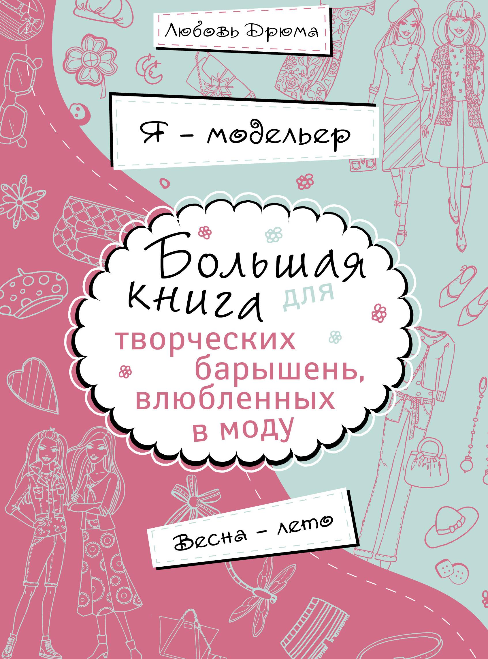 Любовь Дрюма Я – модельер. Большая книга для творческих барышень, влюбленных в моду. Весна-лето