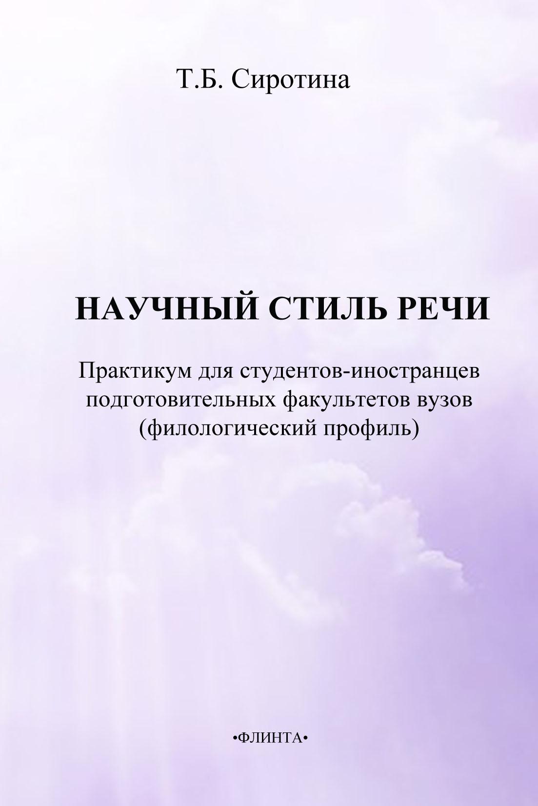 Т. Б. Сиротина Научный стиль речи. Русский язык как иностранный. Практикум для студентов-иностранцев подготовительных факультетов вузов (филологический профиль)