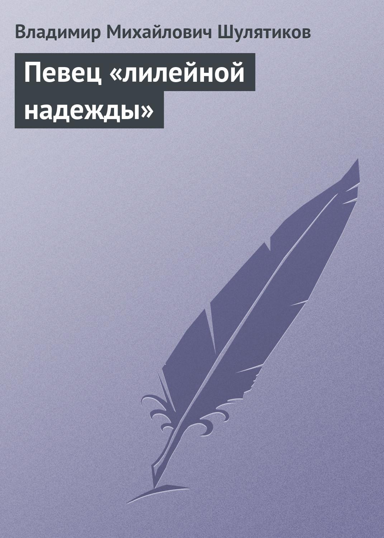 Владимир Михайлович Шулятиков Певец «лилейной надежды» владимир кевхишвили тайны тайн эзотерическая поэзия