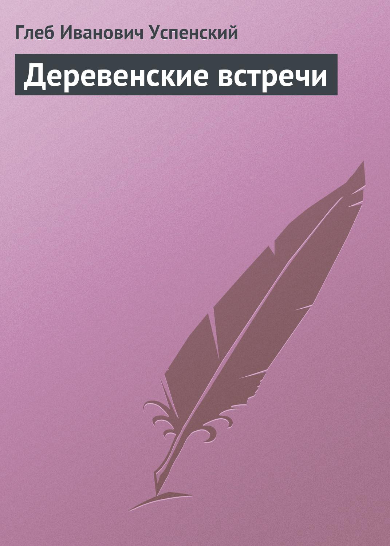 Глеб Иванович Успенский Деревенские встречи