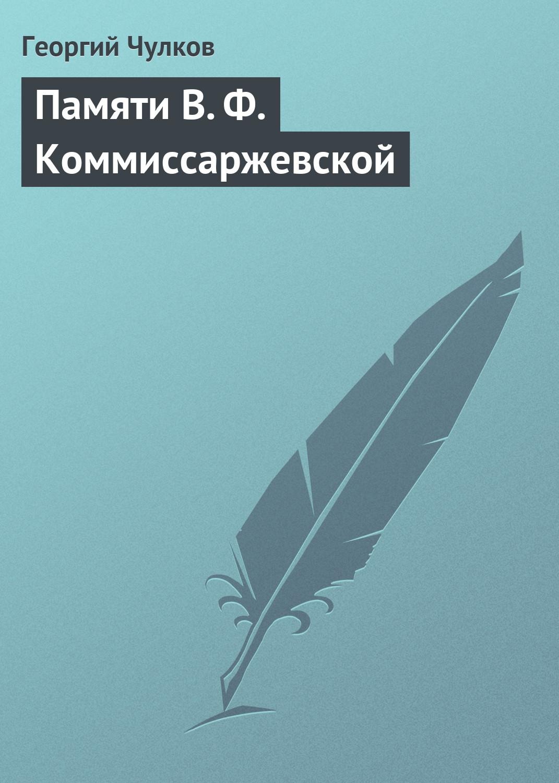 Георгий Иванович Чулков Памяти В. Ф. Коммиссаржевской
