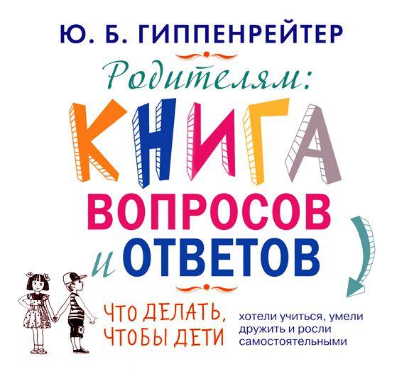 Юлия Гиппенрейтер Родителям. Книга вопросов и ответов