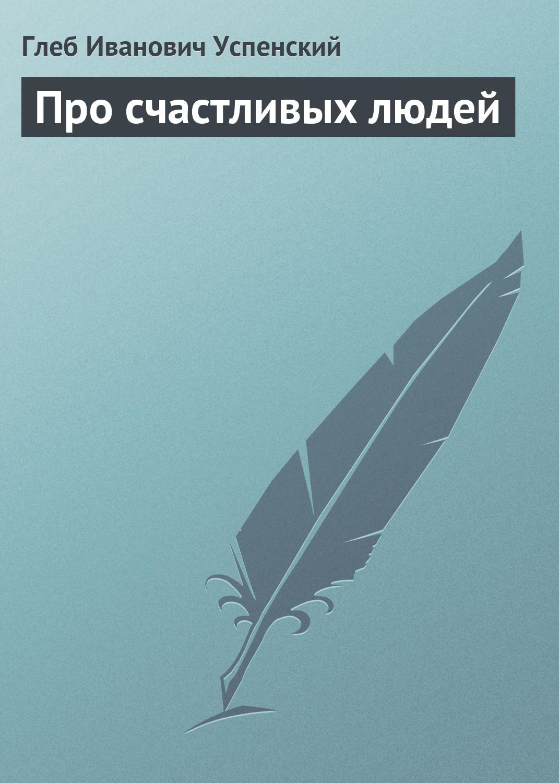 Глеб Иванович Успенский Про счастливых людей отсутствует сборник сведений о кавказских горцах вып 5
