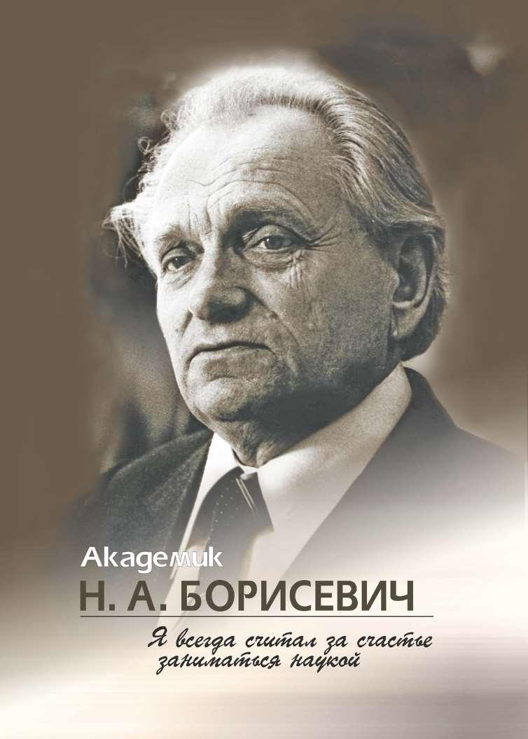Отсутствует Академик Н. А. Борисевич. Я всегда считал за счастье заниматься наукой