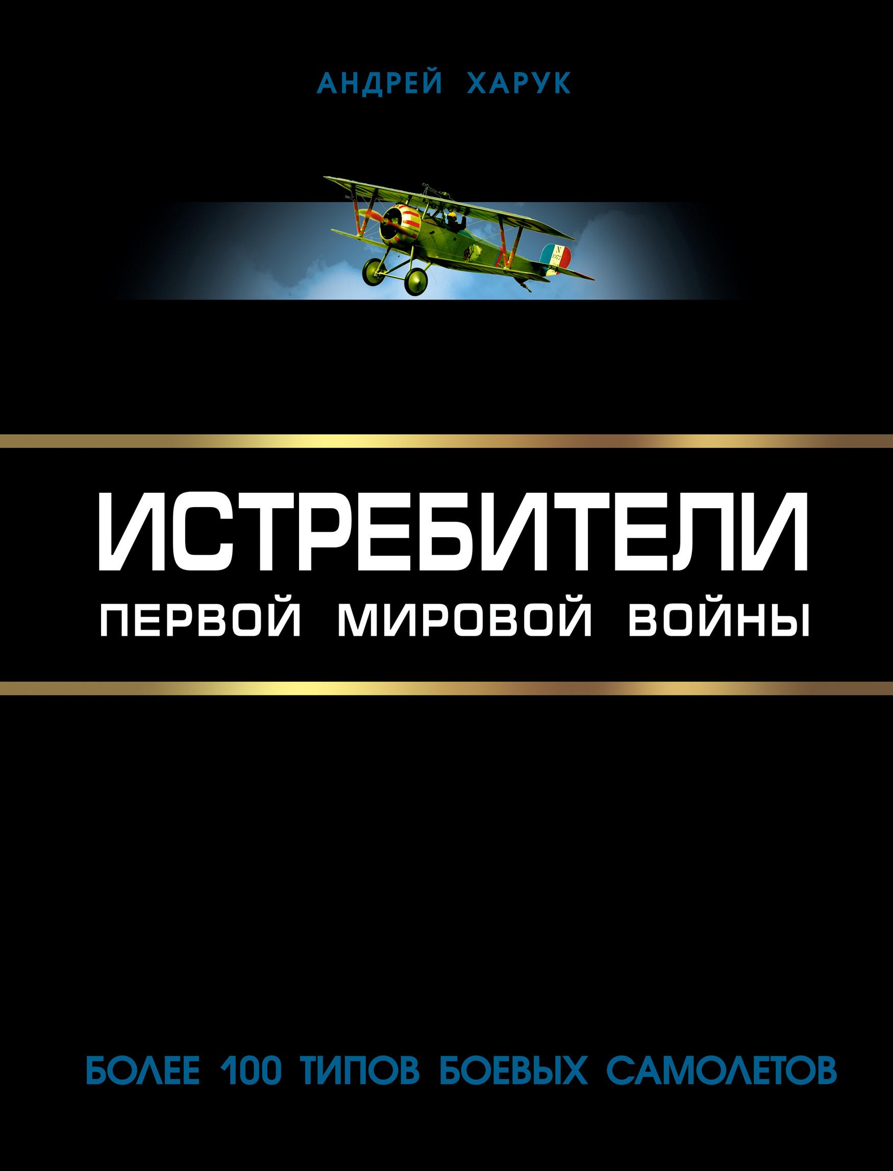 Андрей Харук Истребители Первой Мировой. Более 100 типов боевых самолетов тарсаидзе а четыре мифа о первой мировой