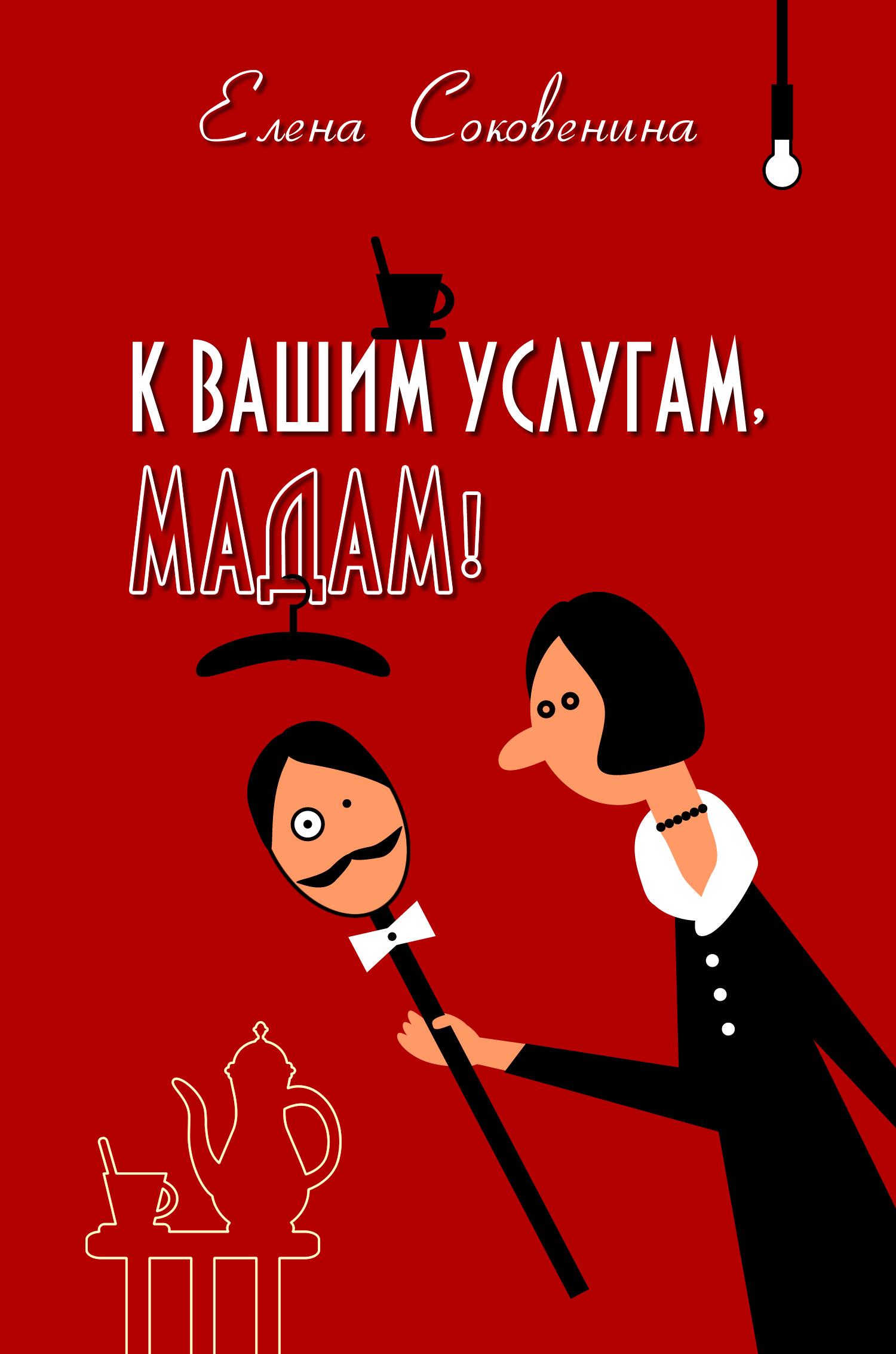 Елена Соковенина К вашим услугам, мадам! соковенина елена к вашим услугам мадам