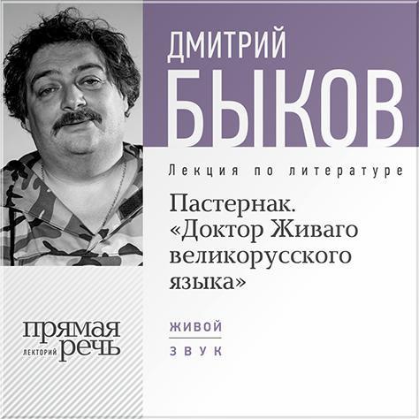 Дмитрий Быков Лекция «Пастернак. Доктор Живаго великорусскаго языка» интонация