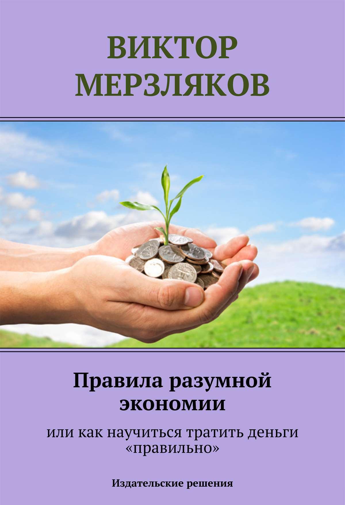 Виктор Мерзляков Правила разумной экономии или как научиться тратить деньги «правильно» виктор елисеев как заработать на своем имени секреты создания личного бренда
