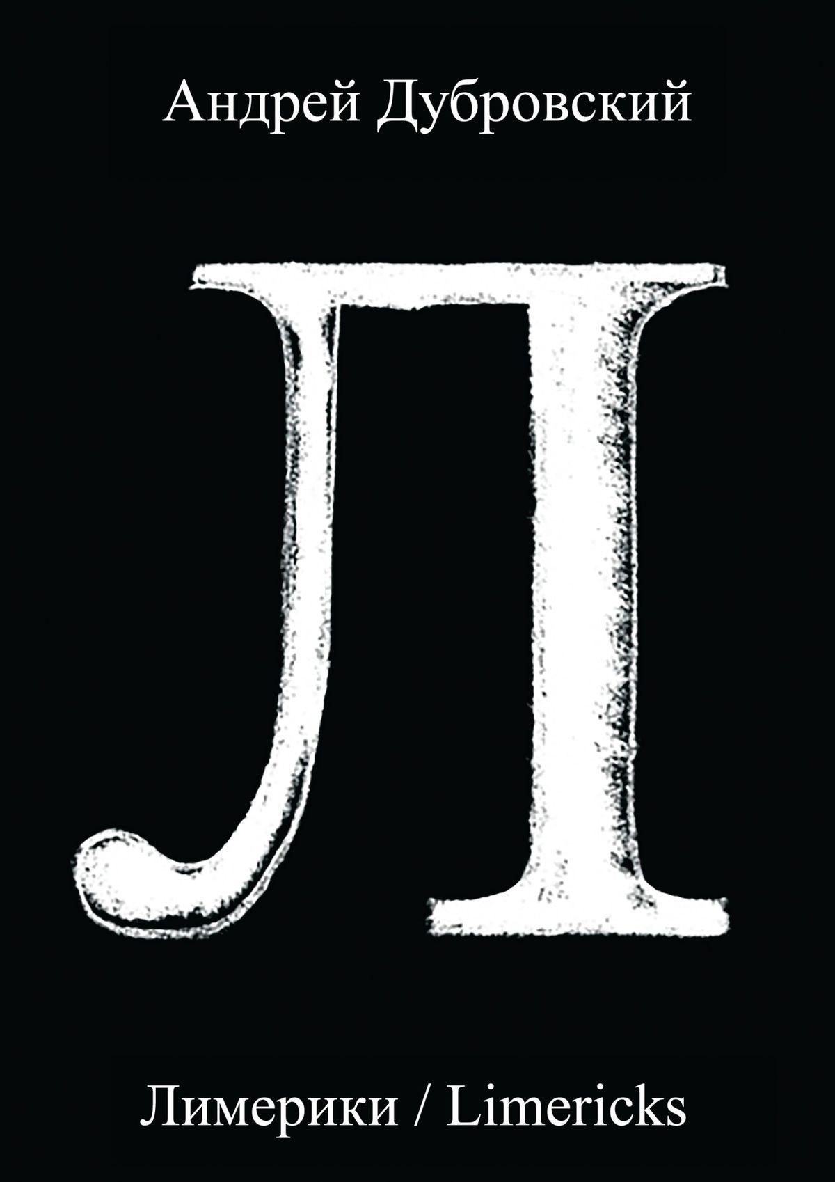 Андрей Дубровский Лимерики. Всемирная история, уложенная в лимерики, или Опыты по исторжению лимерического смеха над деяниями предков