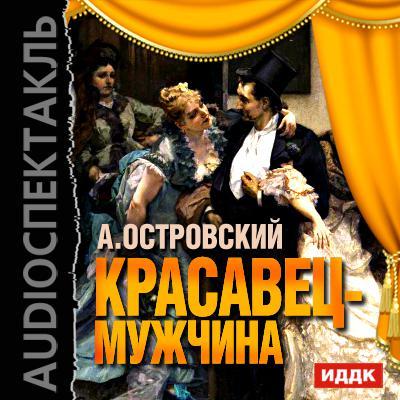 Александр Островский Красавец-мужчина (спектакль) красавец мужчина