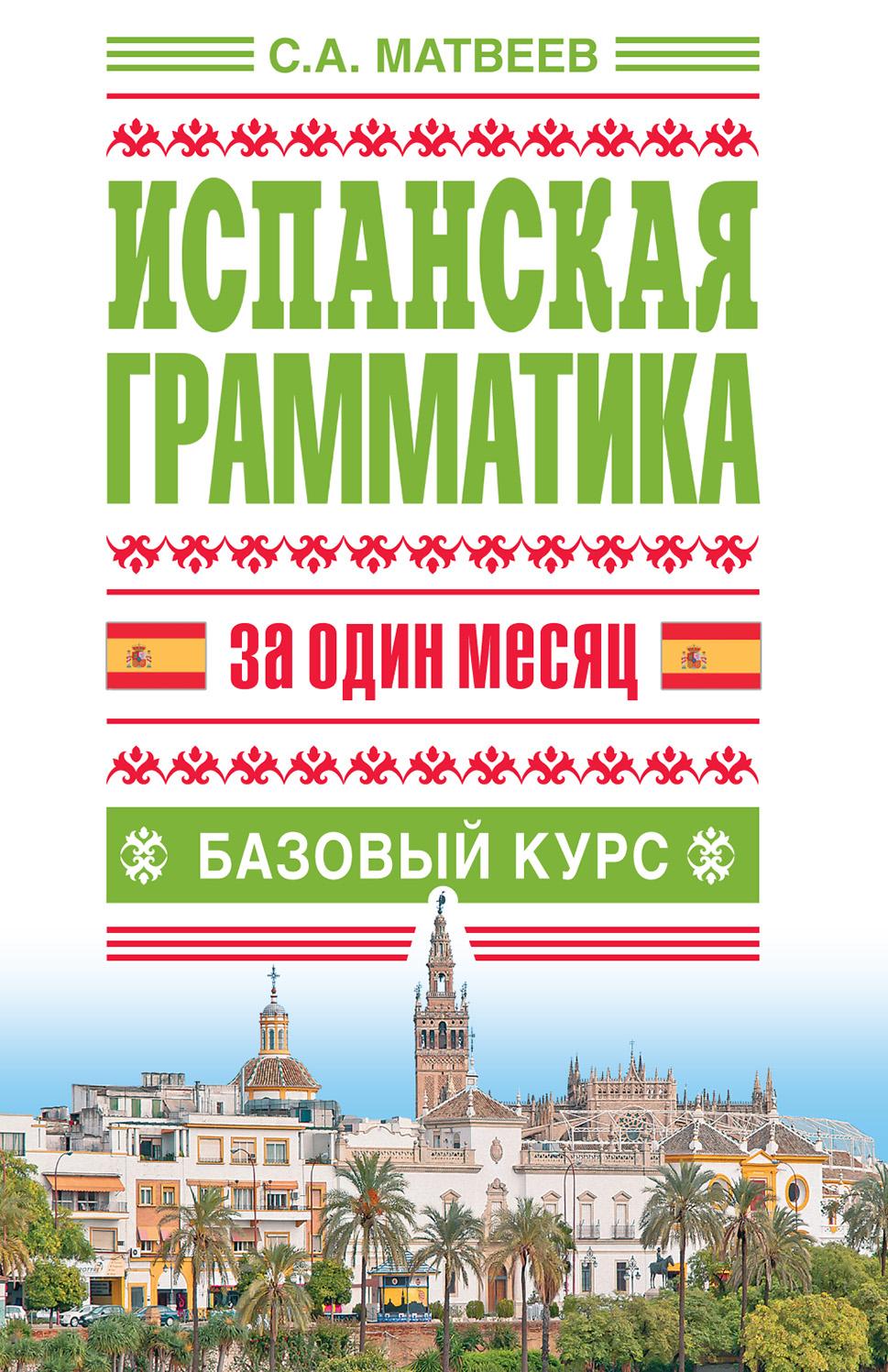 С. А. Матвеев Испанская грамматика за один месяц. Базовый курс виноградов в грамматика испанского языка практ курс