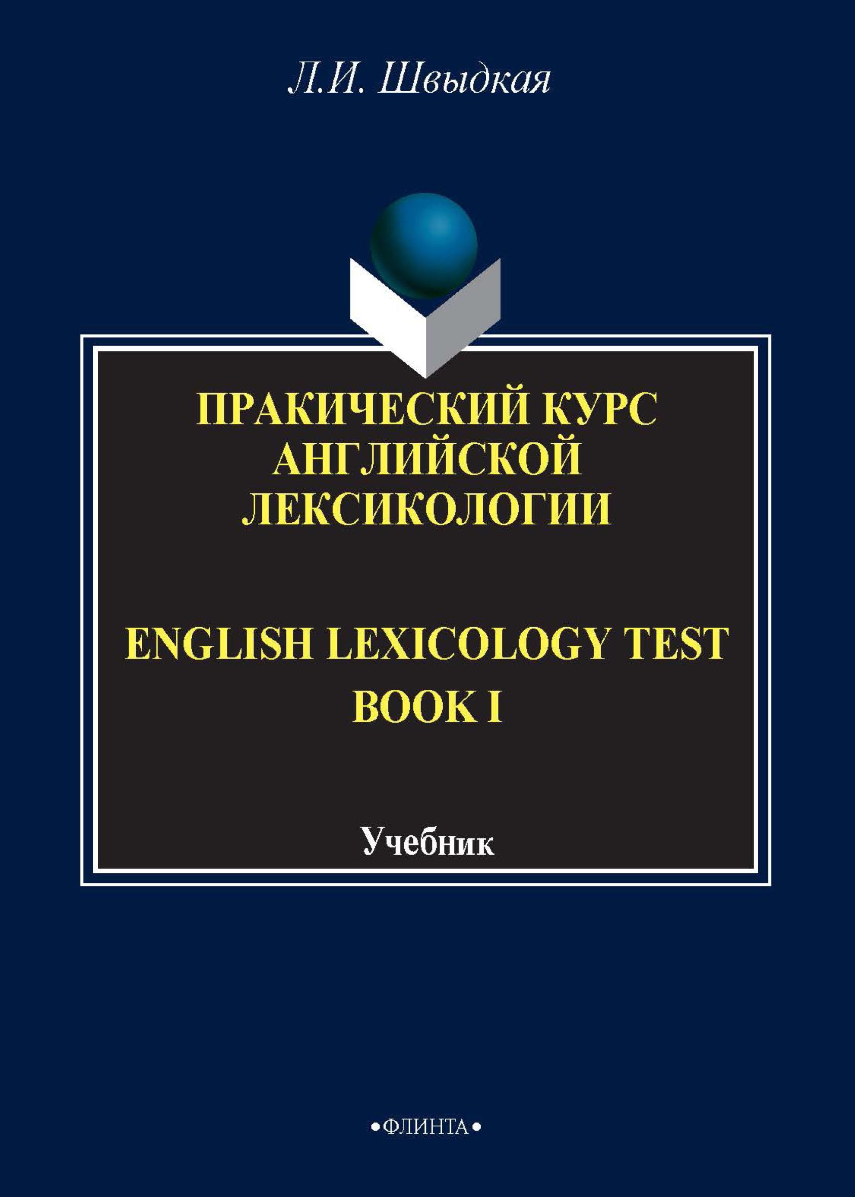 Л. И. Швыдкая English Lexicology Test Book. Практический курс английской лексикологии. Часть I