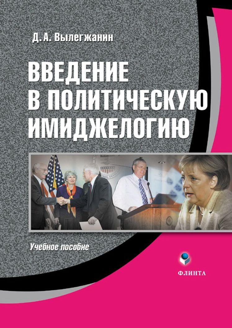 Д. А. Вылегжанин Введение в политическую имиджелогию: учебное пособие цена