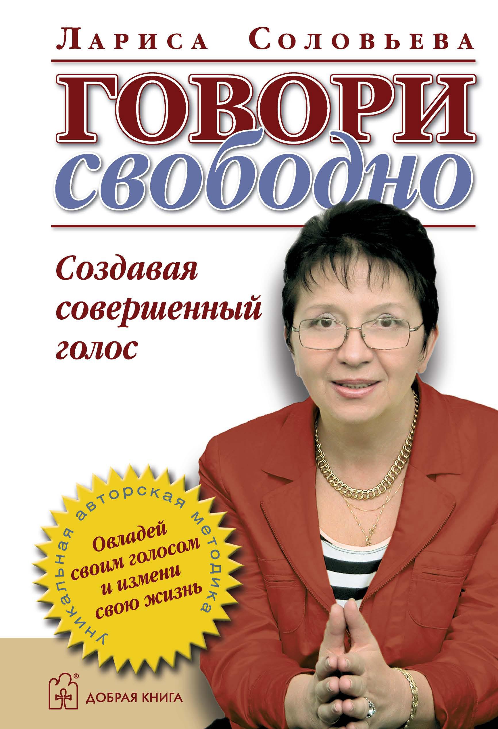 Лариса Соловьева Говори свободно. Создавая совершенный голос