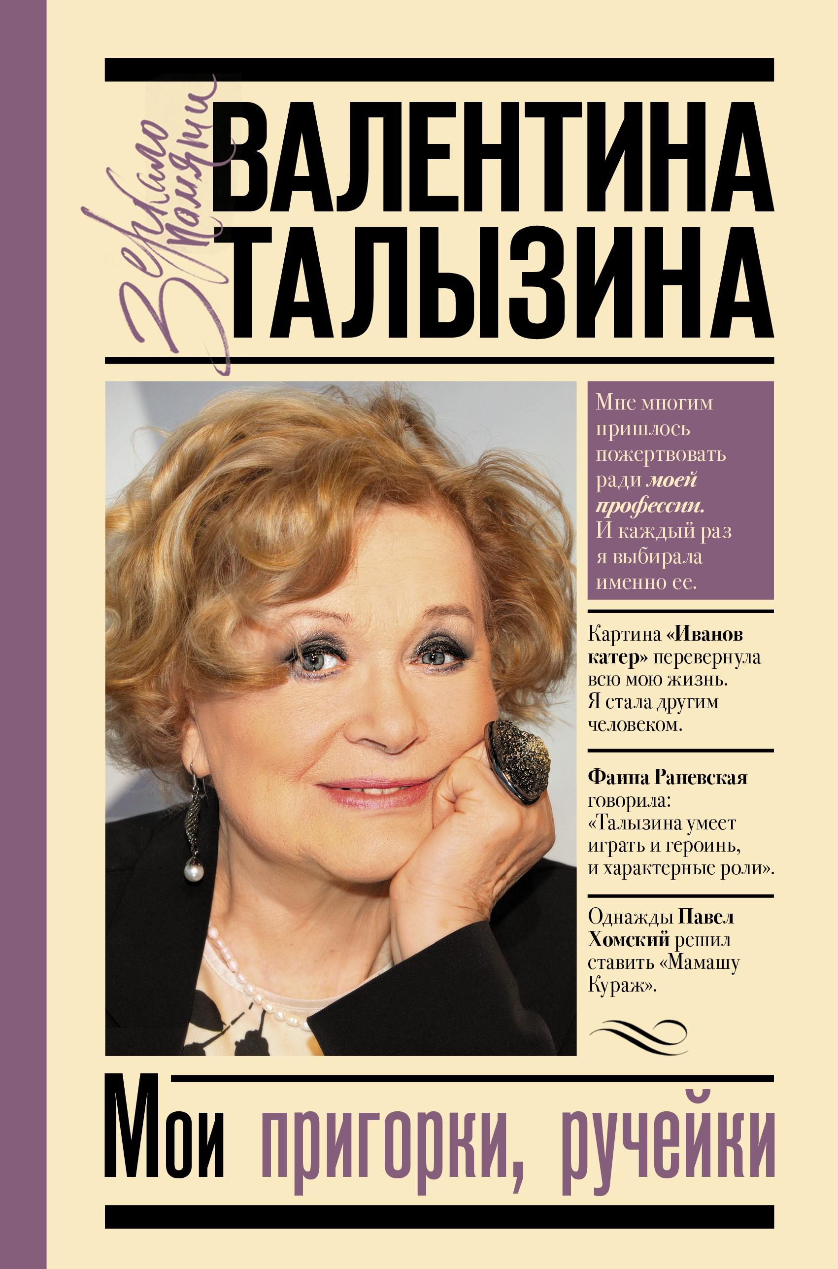 Валентина Талызина Мои пригорки, ручейки. Воспоминания актрисы валентина талызина мои пригорки ручейки воспоминания актрисы