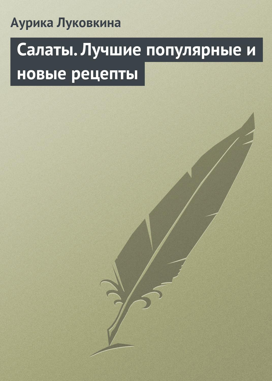Аурика Луковкина Салаты. Лучшие популярные и новые рецепты