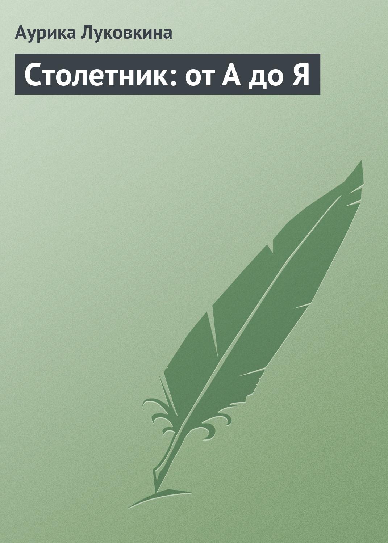Аурика Луковкина Столетник: от А до Я корзунова а столетник от а до я самая полная энц