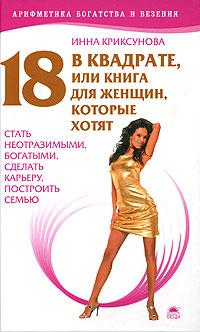 Инна Криксунова 18 в квадрате, или для женщин, которые хотят стать неотразимыми, богатыми, сделать карьеру, построить семью