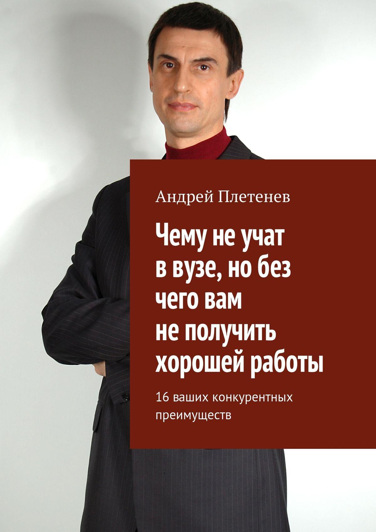 Андрей Плетенев Чему не учат в вузе, но без чего вам не получить хорошей работы. 16 ваших конкурентных преимуществ сергей степанов сколько вы стоите технология успешной карьеры
