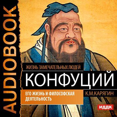 К. М. Карягин Конфуций. Его жизнь и философская деятельность акунин б жизнь замечательных людей и зверей