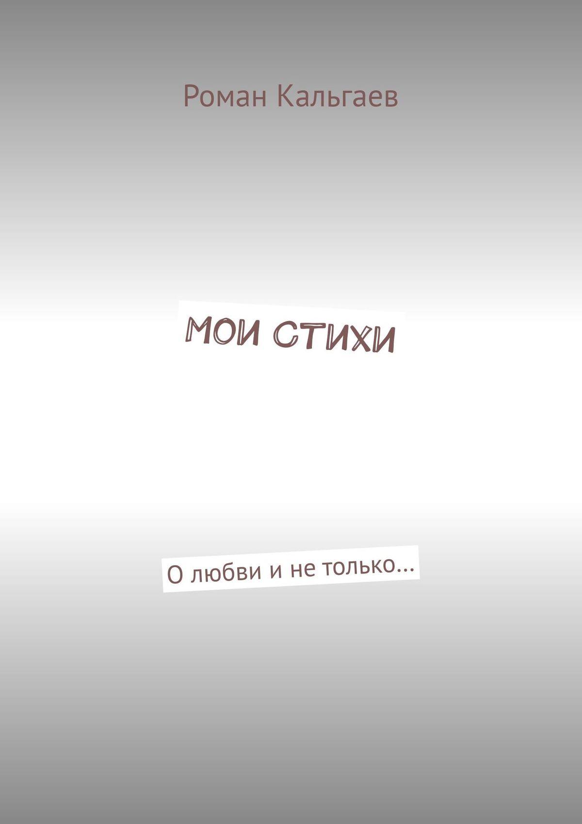 Роман Кальгаев Мои стихи. Олюбви инетолько… все стихи
