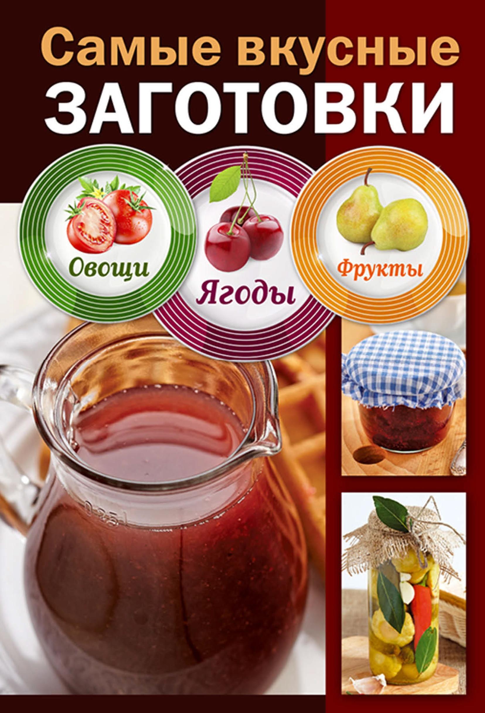 Отсутствует Самые вкусные заготовки. Овощи, ягоды, фрукты иванова е лучшие рецепты домашних заготовок