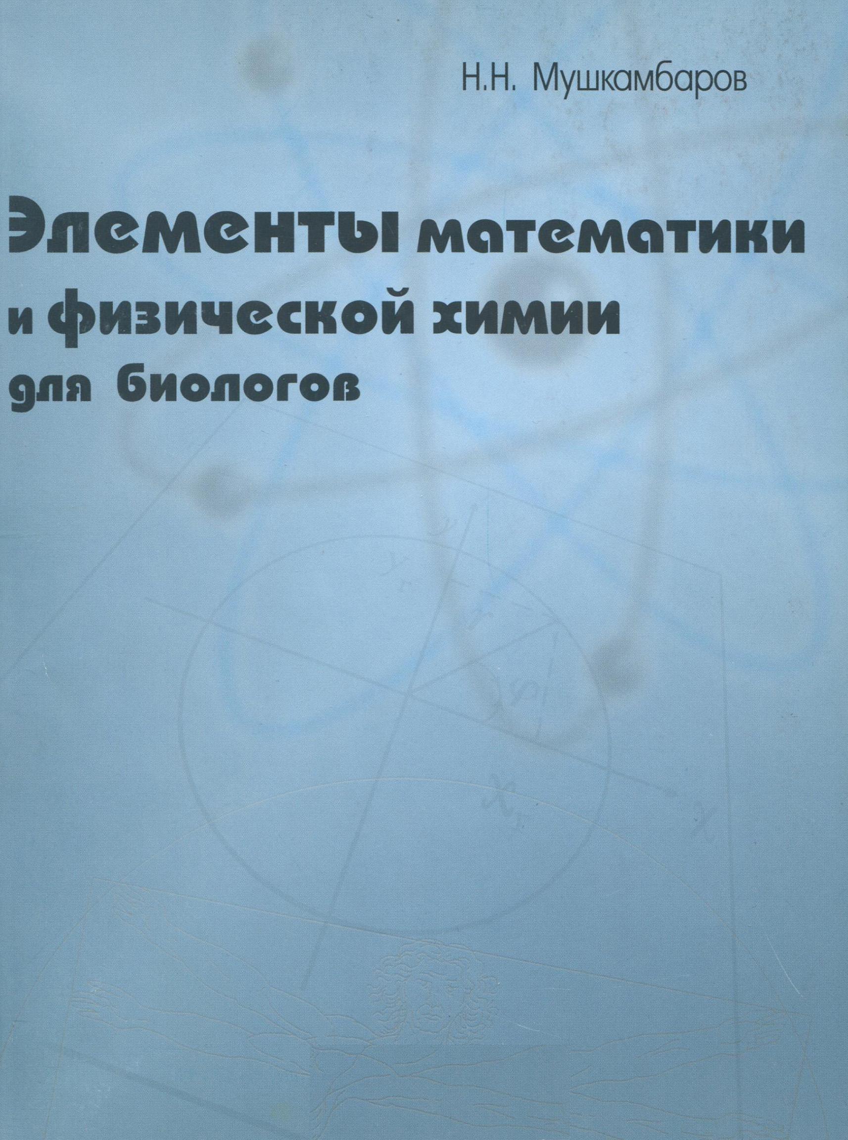 купить Н. Н. Мушкамбаров Элементы математики и физической химии для биологов дешево