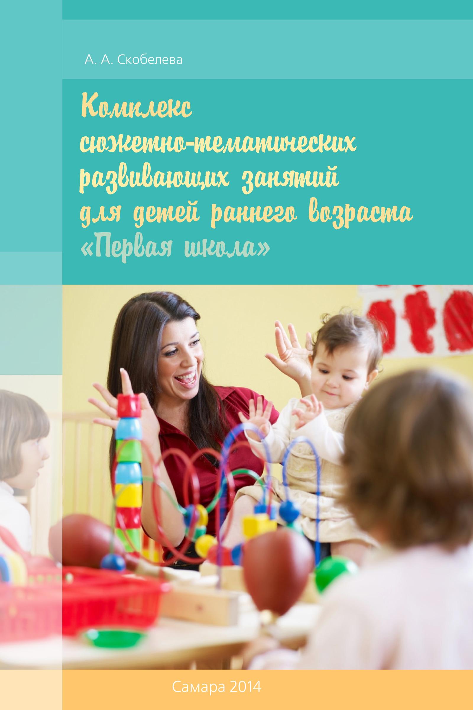 Алина Скобелева Комплекс сюжетно-тематических развивающих занятий для детей раннего возраста «Первая школа» новую весту в тольятти