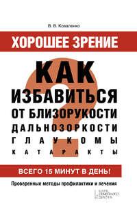 Обложка «Хорошее зрение. Как избавиться от близорукости, дальнозоркости, глаукомы, катаракты»