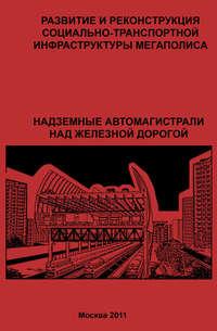 Обложка «Развитие и реконструкция социально-транспортной инфраструктуры мегаполиса. Надземные автомагистрали над железной дорогой»
