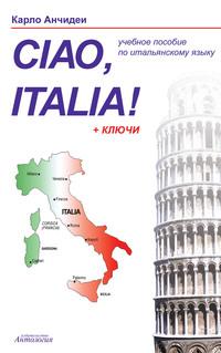 Обложка «Привет, Италия! Ciao, Italia! Учебное пособие для начинающих и продолжающих изучение итальянского языка»