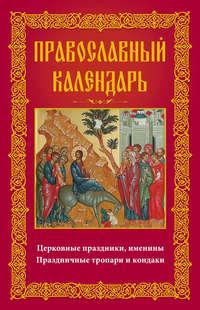 Обложка «Православный календарь. Церковные праздники, именины. Праздничные тропари и кондаки»