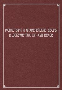 Обложка «Монастыри и архиерейские дворы в документах XVI–XVIII веков»