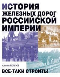 Обложка «История железных дорог Российской империи. Все-таки строить!»