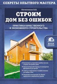 Обложка «Строим дом без ошибок. Практика качественного и экономного строительства»