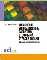 Обложка «Управление инновационным развитием стекольной отрасли России. Состояние, проблемы, перспективы»