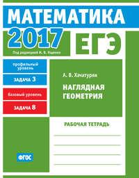 Обложка «ЕГЭ 2017. Математика. Наглядная геометрия. Задача 3 (профильный уровень). Задача 8 (базовый уровень). Рабочая тетрадь»