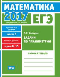 Обложка «ЕГЭ 2017. Математика. Задачи по планиметрии. Задача 6 (профильный уровень). Задачи 8, 15 (базовый уровень). Рабочая тетрадь»