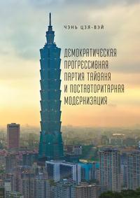 Обложка «Демократическая прогрессивная партия Тайваня и поставторитарная модернизация»