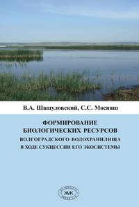 Обложка «Формирование биологических ресурсов Волгоградского водохранилища в ходе сукцессии его экосистемы»