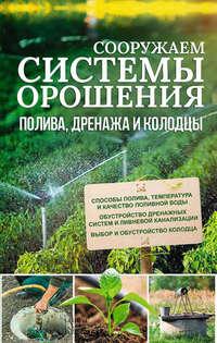 Обложка «Сооружаем системы орошения, полива, дренажа и колодцы»
