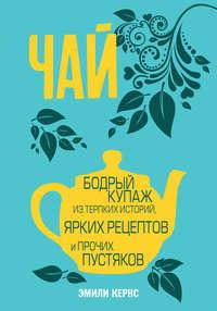 Обложка «Чай. Бодрый купаж из терпких историй, ярких рецептов и прочих пустяков»