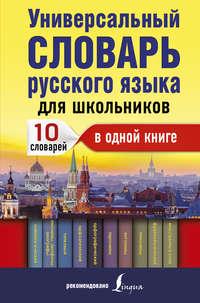 Обложка «Универсальный словарь русского языка для школьников. 10 словарей в одной книге»