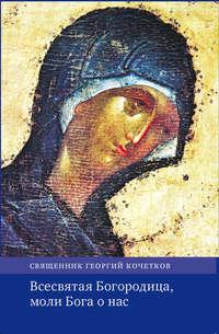 Обложка «Всесвятая Богородица, моли Бога о нас. Проповеди на Богородичные праздники 1990–2016 годов.»