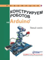 Обложка «Конструируем роботов на Arduino. Умный замoк»